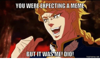 But It Was Me Dio: YOU WERE EXPECTING A MEME  BUT IT WAS ME! DIO!  hotmeme net