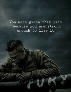 Strong Enough: You were given this life  because you are strong  enough to live it  FURT