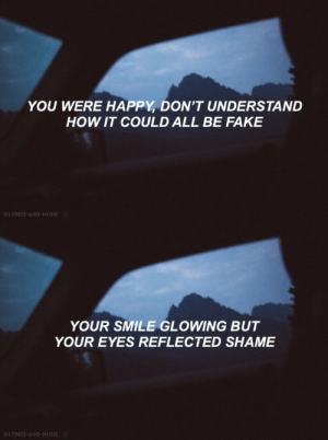 Fake, Music, and Tumblr: YOU WERE HAPPY, DON'T UNDERSTAND  HOW IT COULD ALL BE FAKE  @LYRICS-AND-MUSIC   YOUR SMILE GLOWING BUT  YOUR EYES REFLECTED SHAME  @LYRICS-AND-MUSIC lyrics-and-music:Someone Somewhere Somehow // Super Whatevr
