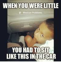 Follow us - Mexican Problems.: YOU WERE  LITTLE  Mexican Problems.  YOU HAD TO SIT  LIKE THIS IN THE CAR Follow us - Mexican Problems.