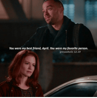 Best Friend, Memes, and Best: You were my best friend, April. You were my favorite person.  greysoholic 12.19 «12.19» why is scandal so good i don't understand — [ greysanatomy greysabc ]