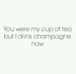 Champagne: You were my cup of tea  but I drink champagne  now