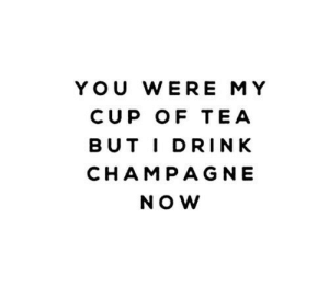 Champagne: YOU WERE MY  CUP OF TEA  BUT IDRINK  CHAMPAGNE  NOW