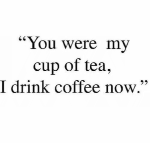 "Drink Coffee: ""You were my  cup of tea,  I drink coffee now.""  65"