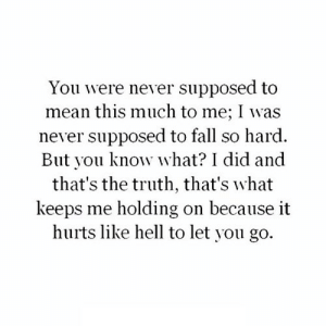 https://iglovequotes.net/: You were never supposed to  mean this much to me; I was  never supposed to fall so hard.  But you know what? I did and  that's the truth, that's what  keeps me holding on because it  hurts like hell to let you go. https://iglovequotes.net/