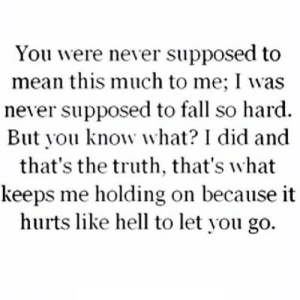 https://iglovequotes.net/: You were never supposed to  mean this much to me; I was  never supposed to fall so hard  But you know what? I did and  that's the truth, that's what  keeps me holding on because it  hurts like hell to let you go. https://iglovequotes.net/
