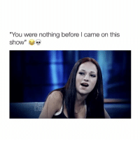 "Girl Memes, Haw, and  Baws: ""You were nothing before l came on this  show Cash me oussawd haw baw dat? (Via: DrPhil.com) Follow @bitchy.tweets if you're watching 🌻👌🏼"