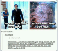 Awh: You were supposed  There are better things  to be  dying  to do today.  badassrosetyder  runrosetyler.  dying can wait.  #Awh look its Team IS together  again #Okay well kind of#One  regenerated into a cutelitle puppy #Ones possessed by a bitchy  trampoline #And the last is billions of years old and just a giant  ace STILL #OT3 for life