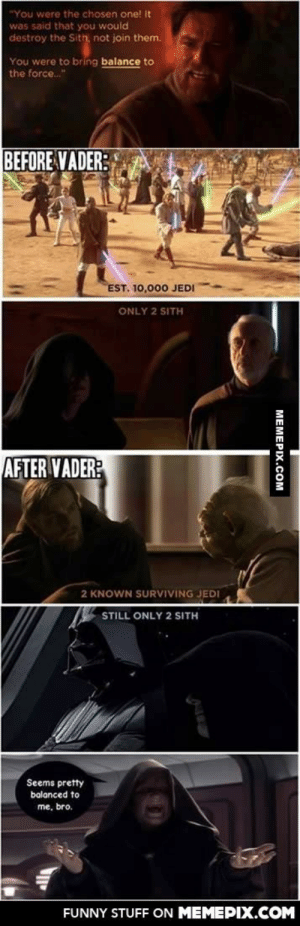 """Vader actually did bring balance to the Forceomg-humor.tumblr.com: """"You were the chosen one! It  was said that you would  destroy the Sith, not join them.  You were to bring balance to  the force.""""  BEFORE VADER:  EST. 10,000 JEDI  ONLY 2 SITH  AFTER VADER:  2 KNOWN SURVIVING JEDI  STILL ONLY 2 SITH  Seems pretty  balanced to  me, bro.  FUNNY STUFF ON MEMEPIX.COM  MEMEPIX.COM Vader actually did bring balance to the Forceomg-humor.tumblr.com"""