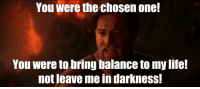 Girlfriend, One, and Darkness: You were the chosen one!  You were to bring balance to my Ile  not leave me in darkness.