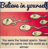 Memes, World, and Never: You were the fastest sperm. Never  forget you came into this world as a  winner. Believe in yourself https://t.co/8N9L3qwmWD