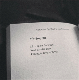 moving on: You were the Soul to my Existence  Moving On  Moving on from you  Was sweeter than  Falling in love with you.