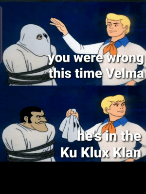 Not this time Velma: you were Wrong  this time Velma  he's in the  Ku Klux Klan Not this time Velma