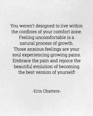 growing pains: You weren't designed to live within  the confines of your comfort zone.  Feeling uncomfortable is a  natural process of growth.  Those anxious feelings are your  soul experiencing growing pains.  Embrace the pain and rejoice the  beautiful evolution of becoming  the best version of yourself!  Erin Chatters-