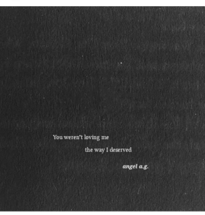 Angel, You, and Deserved: You weren't loving me  the way I deserved  angel a.g.