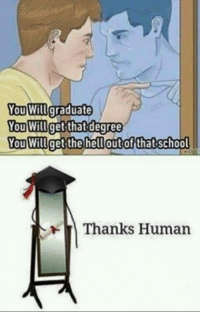 Meme, Human, and Degree: You Wilgraduate  You Will  You Willget the hellautofthatschool  get that degree  Thanks Human