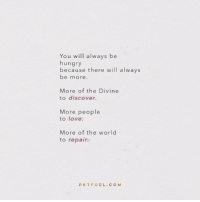 Hungry, Love, and Discover: You will always be  hungry  because there will always  be more.  More of the Divine  to discover.  More people  to love.  More of the world  to repair.  PKTFUEL.CO M