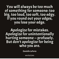 Too Much, Edgy, and Mistakes: You will always be too much  of something for someone too  big, too loud, too soft, too edgy  If you round out your edges,  you lose your edge  Apologize for mistakes.  Apologize for unintentionally  hurting someone profusely.  But don't apologize for being  who you are.  Danielle LaPorte  wordables.