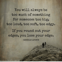 Memes, Too Much, and Summer: You will always be  too much of something  for someone: too big,  too loud, too soft, too edgy.  If you round out your  edges, you lose your edge.  DANIELLE LAPORTE  ePeocefulMindPeacefulLife Michelle's Top 10 Inspirational Summer Reads:  http://bit.ly/2tUL6lS  Danielle's latest book is on the list 📚