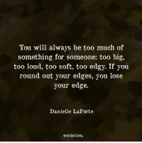 Too Much Of: You will always be too much of  something for someone: too big,  too loud, too soft, too edgy. If you  round out your edges, you lose  your edge.  Danielle LaPorte  wordables.