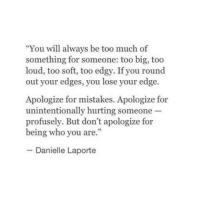 "Too Much, Edgy, and Mistakes: ""You will always be too much of  something for someone: too big, too  loud, too soft, too edgy. If you round  out your edges, you lose your edge  Apologize for mistakes. Apologize for  unintentionally hurting someone  profusely. But don't apologize for  being who you are.""  Danielle Laporte"
