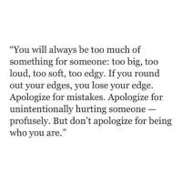 "Too Much, Http, and Edgy: ""You will always be too much of  something for someone: too big, too  loud, too soft, too edgy. If you round  out your edges, you lose your edge.  Apologize for mistakes. Apologize for  unintentionally hurting someone  profusely. But don't apologize for being  who you are.""  05 http://iglovequotes.net/"