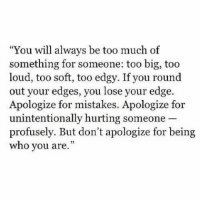 "remanence-of-love:  Don't apologise for being who you are…  Follow for more relatable love and life quotes!!: ""You will always be too much of  something for someone: too big, too  loud, too soft, too edgy. If you round  out your edges, you lose your edge.  Apologize for mistakes. Apologize for  unintentionally hurting someone  profusely. But don't apologize for being  who you are."" remanence-of-love:  Don't apologise for being who you are…  Follow for more relatable love and life quotes!!"