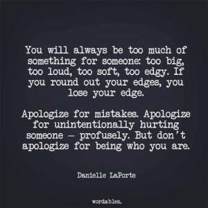 unintentionally: You will always be too much of  something for someone: too b  too loud, too soft, too edgy. If  you round out your edges, you  lose your edge.  Apologize for mistakes. Apologize  for unintentionally hurting  someone - profusely. But don't  apologize for being who you are.  Danielle LaPorte  wordables.