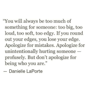 "unintentionally: ""You will always be too much of  something for someone: too big, too  loud, too soft, too edgy. If you round  out your edges, you lose your edge.  Apologize for mistakes. Apologize for  unintentionally hurting someone  profusely. But don't apologize for  being who you are.""  Danielle LaPorte"