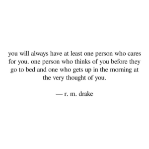 who cares: you will always have at least one person who cares  for you. one person who thinks of you before they  go to bed and one who gets up in the morning at  the very thought of you  - r. m. drake  -