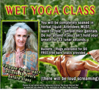 "Creepy, Meme, and Free: You will be completely soaked in  herbal liquid Attendees MUST  learn to fold unfold their genitals.  Do not attend if you can't hold your  breath for 33 lunar seconds.  Buckets Rags available for $6  FREE tree bark snack provided  Please do not eat*  nions 48-hours (the  ef  ore class (there will be loud screaming)  Please bring signed waiver agreeing to allow The Great Horned Ow  to observes you silently for the duration of the Wet Yoga Practice <p>Creepy yoga lady meme on the rise! Huge output potential!! via /r/MemeEconomy <a href=""http://ift.tt/2qeifaB"">http://ift.tt/2qeifaB</a></p>"