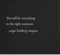 Angel, Will, and You: You will be everything  to the right someone.  -angel lindberg vazquez