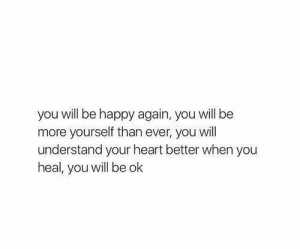 Heal: you will be happy again, you will be  more yourself than ever, you will  understand your heart better when you  heal, you will be ok