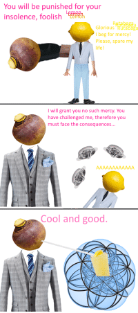 "Life, Reddit, and Cool: You will be punished for your  insolence, foolish  Glorious Rutabaga  l beg for mercy!  Please, spare my  life  I will grant you no such mercy. You  have challenged me, therefore you  must face the consequences...  Cool and good <p>[<a href=""https://www.reddit.com/r/surrealmemes/comments/7m2825/when_life_gives_you_lemon/"">Src</a>]</p>"