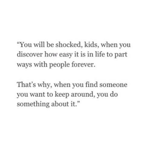 "https://iglovequotes.net/: ""You will be shocked, kids, when you  discover how easy it is in life to part  ways with people forever.  That's why, when you find someone  you want to keep around, you do  something about it."" https://iglovequotes.net/"
