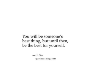 Be The Best: You will be someone's  best thing, but until then,  be the best for yourself.  - r.h. Sin  quotecatalog.com