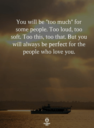 "Too Loud: You will be ""too much"" for  some people. Too loud, too  soft. Too this, too that. But you  will always be perfect for the  people who love you.  RELATIONSHIP  RULES"