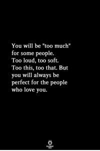 """Love, Too Much, and Who: You will be """"too much""""  or some people.  Too loud, too soft.  Too this, too that. But  you will always be  perfect for the people  who love you."""