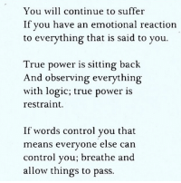 Memes, 🤖, and Observer: You will continue to suffer  If you have an emotional reaction  to everything that is said to you.  True power is sitting back  And observing everything  with logic; true power is  restraint.  If words control you that  means everyone else can  control you; breathe and  allow things to pass.