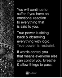 You will continue to suffer if you have an emotional reaction to everything that is said to you. True power is sitting back & observing everything with logic. True power is restraint. If words control you that means everyone else can control you. Breathe & allow things to pass. powerofpositivity: You will continue to  suffer if you have an  emotional reaction  to everything that  s said to you.  True power is sitting  back & observing  everything with logic.  True power is restraint.  If words control you  that means everyone else  can control you. Breathe  & allow things to pass You will continue to suffer if you have an emotional reaction to everything that is said to you. True power is sitting back & observing everything with logic. True power is restraint. If words control you that means everyone else can control you. Breathe & allow things to pass. powerofpositivity