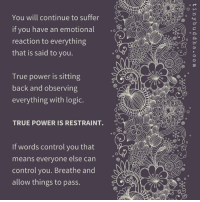 <3 Tiny Buddha  .: You will continue to suffer  if you have an emotional  reaction to everything  that is said to you  True power is sitting  back and observing  everything with logic.  TRUE POWER IS RESTRAINT.  o O  If words control you that  means everyone else can  control you. Breathe and  allow things to pass.  o ct <3 Tiny Buddha  .
