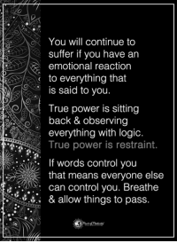 Pass it on: You will continue to  suffer if you have an  emotional reaction  to everything that  is said to you.  o True power is sitting  back & observing  everything with logic  True power is restraint.  If words control you  that means everyone else  can control you. Breathe  & allow things to pass Pass it on