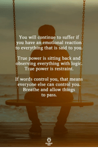 Preach!: You will continue to suffer if  you have an emotional reaction  to everything that is said to you.  True power is sitting back and  observing everything with logic.  True power is restraint.  If words control you, that means  everyone else can control you.  Breathe and allow things  to pass.  ELATIONGHIP  AES Preach!