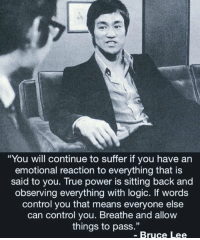 "Logic, True, and Control: ""You will continue to suffer if you have an  emotional reaction to everything that is  said to you. True power is sitting back and  observing everything with logic. If words  control you that means everyone else  can control you. Breathe and allow  things to pass.""  - Bruce Lee Word up 👌"