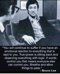 "Logic, True, and Control: You will continue to suffer if you have an  emotional reaction to everything that is  said to you. True power is sitting back and  observing everything with logic. If words  control you that means everyone else  can control you. Breathe and allow  things to pass.""  - Bruce Lee"