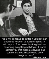 """The GOAT 🐐: """"You will continue to suffer if you have an  emotional reaction to everything that is  said to you. True power is sitting back and  observing everything with logic. If words  control you that means everyone else  can control you. Breathe and allow  things to pass.""""  Bruce Lee The GOAT 🐐"""