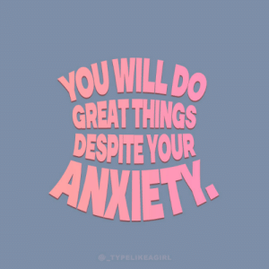 Great Things: YOU WILL DO  GREAT THINGS  DESPITE YOUR  ANXIETY  @_TYPELIKEAGIRL