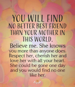 <3: YOU WILL FIND  NO BETTER BEST FRIEND  THAN YOUR MOTHER IN  THIS WORLD  Believe me. She knows  you more than anyone does.  Respect her, cherish her and  love her with all your heart.  She could be gone one day  and you would find no one  like her.  Gep <3