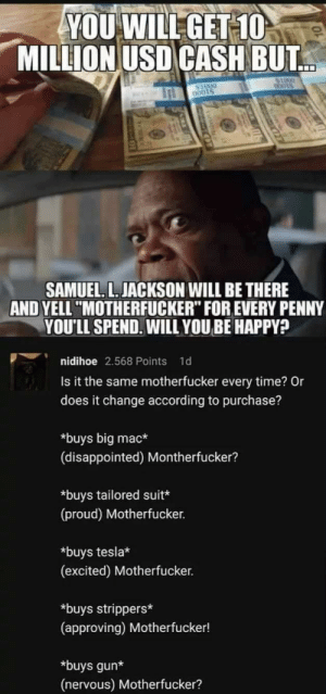 "*posts on reddit* (Smirk) Motherfucker. via /r/wholesomememes https://ift.tt/2K5n5hL: YOU WILL GET 10  MILLION USD CASH BUT  $1000  COOTS  $1000  O001S  SAMUEL. L. JACKSON WILL BE THERE  AND YELL ""MOTHERFUCKER"" FOR EVERY PENNY  YOU'LL SPEND. WILL YOU BE HAPPY?  nidihoe 2.568 Points 1d  Is it the same motherfucker every time? Or  does it change according to purchase?  *buys big mac*  (disappointed) Montherfucker?  *buys tailored suit*  (proud) Motherfucker.  *buys tesla*  (excited) Motherfucker.  buys strippers*  (approving) Motherfucker!  buys gun*  (nervous) Motherfucker? *posts on reddit* (Smirk) Motherfucker. via /r/wholesomememes https://ift.tt/2K5n5hL"