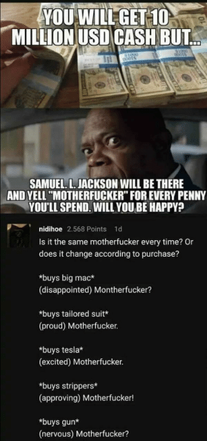 """Disappointed, Memes, and Samuel L. Jackson: YOU WILL GET 10  MILLION USD CASH BUT  bots  SAMUEL. L. JACKSON WILL BE THERE  AND YELL """"MOTHERFUCKER"""" FOR EVERY PENNY  YOU'LL SPEND. WILL YOUBE HAPPY?  nidihoe 2.568 Points  1d  Is it the same motherfucker every time? Or  does it change according to purchase?  *buys big mac*  (disappointed) Montherfucker?  *buys tailored suit*  (proud) Motherfucker.  *buys tesla*  (excited) Motherfucker.  *buys strippers*  (approving) Motherfucker!  *buys gun*  